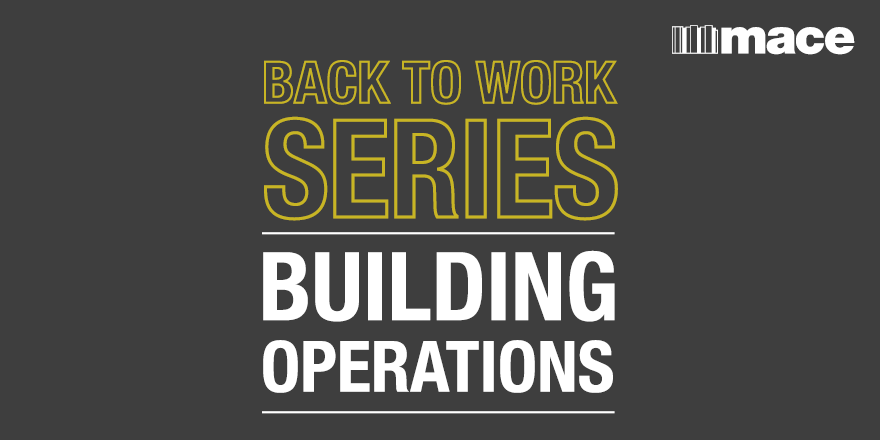 Back to work series, building operations - Mace Group